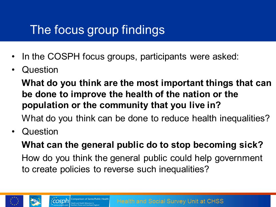 Health and Social Survey Unit at CHSS The focus group findings In the COSPH focus groups, participants were asked: Question What do you think are the