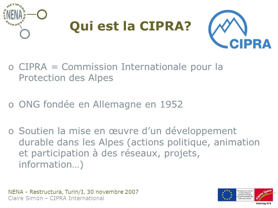 NENA - Restructura, Turin/I, 30 novembre 2007 Claire Simon – CIPRA International Qui est la CIPRA? oCIPRA = Commission Internationale pour la Protecti