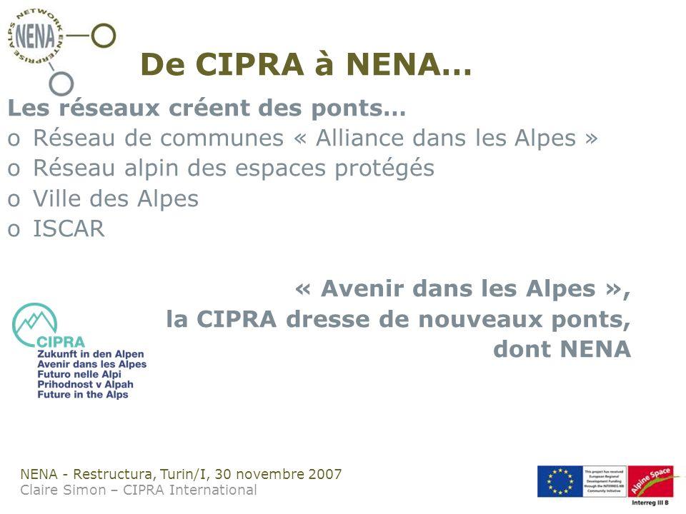 NENA - Restructura, Turin/I, 30 novembre 2007 Claire Simon – CIPRA International De CIPRA à NENA… Les réseaux créent des ponts… oRéseau de communes « Alliance dans les Alpes » oRéseau alpin des espaces protégés oVille des Alpes oISCAR « Avenir dans les Alpes », la CIPRA dresse de nouveaux ponts, dont NENA
