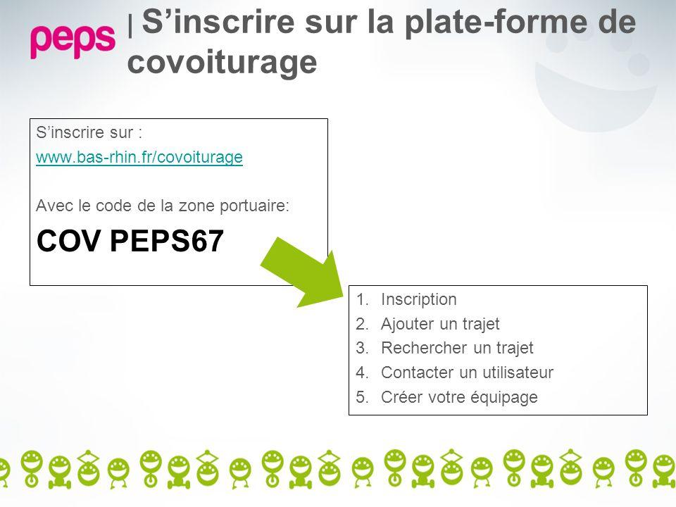 | Sinscrire sur la plate-forme de covoiturage Sinscrire sur : www.bas-rhin.fr/covoiturage Avec le code de la zone portuaire: COV PEPS67 1.Inscription