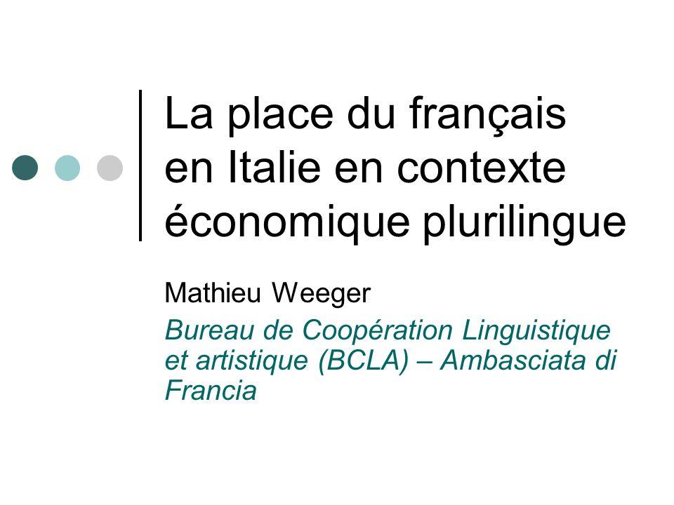 La place du français en Italie en contexte économique plurilingue Mathieu Weeger Bureau de Coopération Linguistique et artistique (BCLA) – Ambasciata