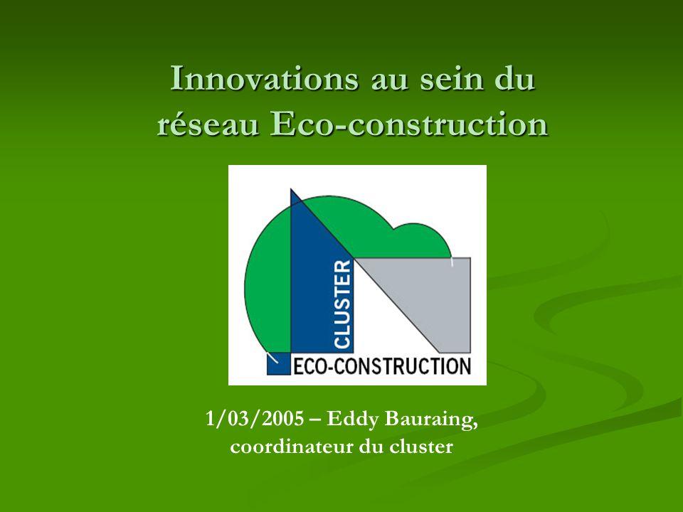 Innovations au sein du réseau Eco-construction 1/03/2005 – Eddy Bauraing, coordinateur du cluster