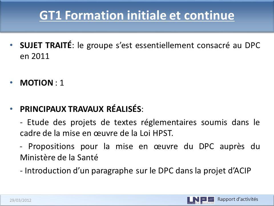 Rapport dactivités 29/03/2012 GT1 Formation initiale et continue SUJET TRAITÉ: le groupe sest essentiellement consacré au DPC en 2011 MOTION : 1 PRINC