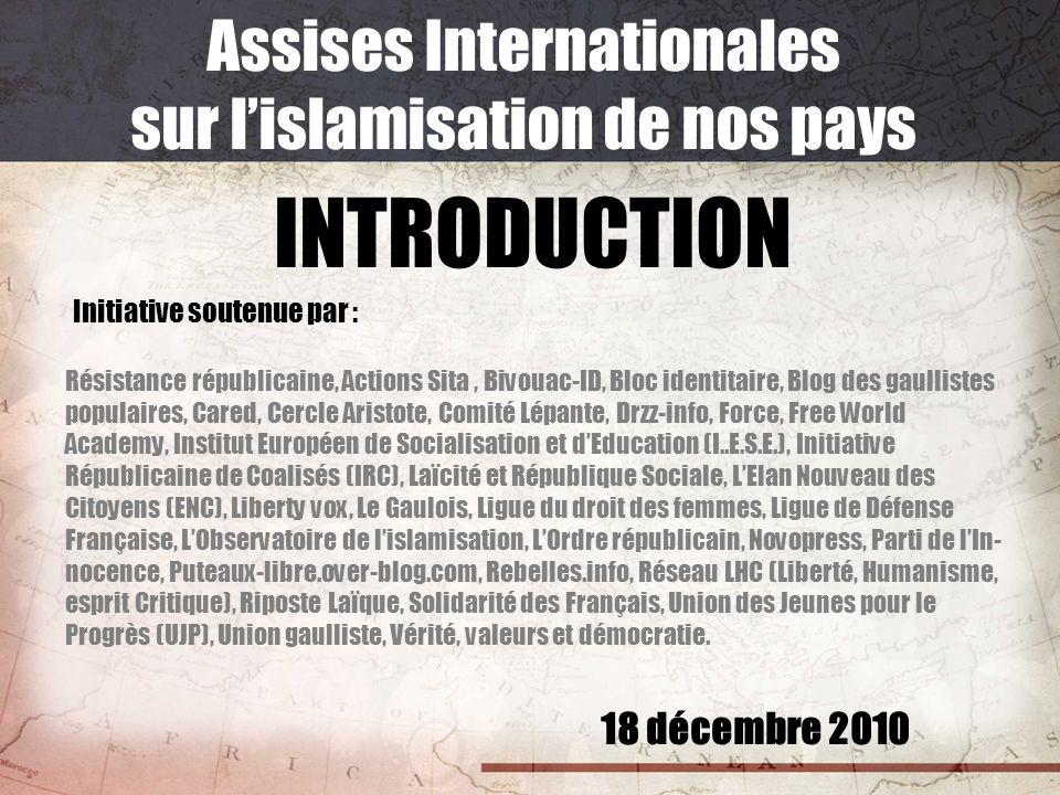 18 décembre 2010 Assises Internationales sur lislamisation de nos pays INTRODUCTION Initiative soutenue par : Résistance républicaine, Actions Sita, B