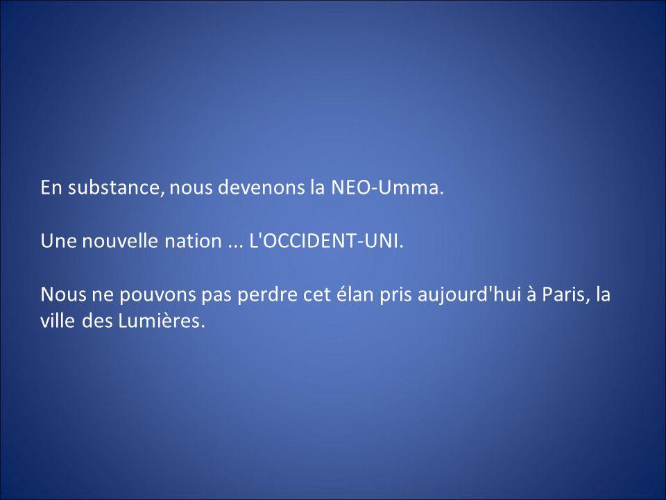 En substance, nous devenons la NEO-Umma. Une nouvelle nation... L'OCCIDENT-UNI. Nous ne pouvons pas perdre cet élan pris aujourd'hui à Paris, la ville