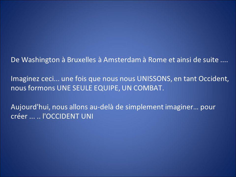 De Washington à Bruxelles à Amsterdam à Rome et ainsi de suite.... Imaginez ceci... une fois que nous nous UNISSONS, en tant Occident, nous formons UN