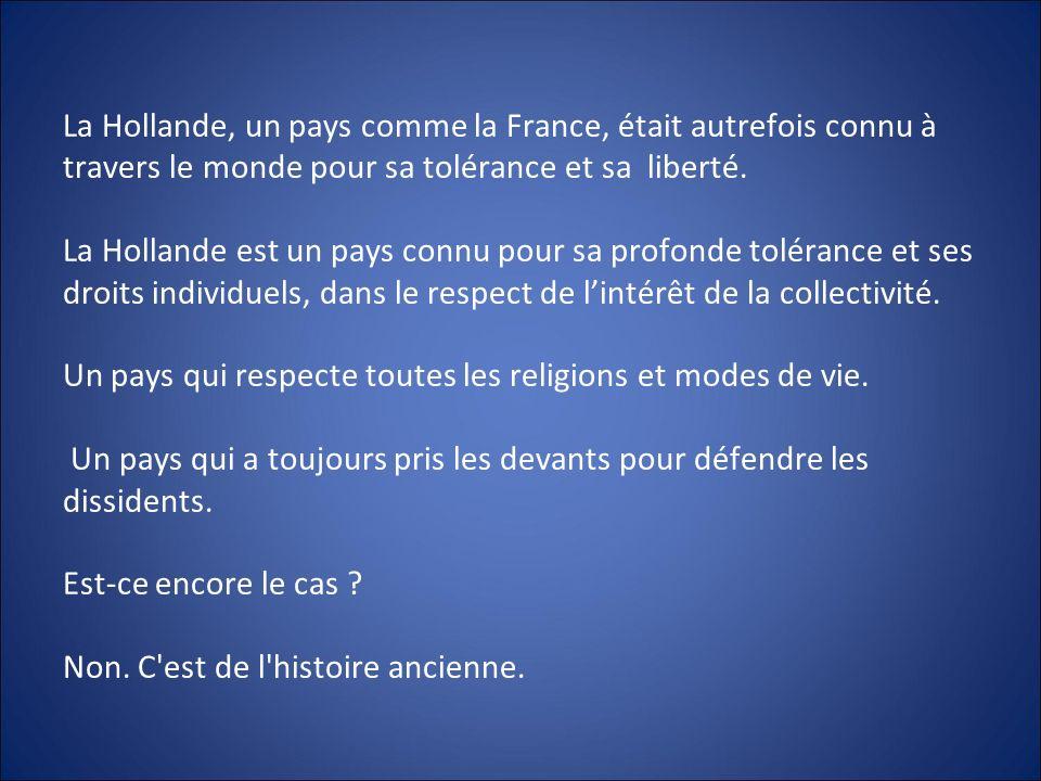 La Hollande, un pays comme la France, était autrefois connu à travers le monde pour sa tolérance et sa liberté. La Hollande est un pays connu pour sa