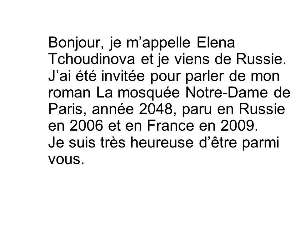 Bonjour, je mappelle Elena Tchoudinova et je viens de Russie. Jai été invitée pour parler de mon roman La mosquée Notre-Dame de Paris, année 2048, par