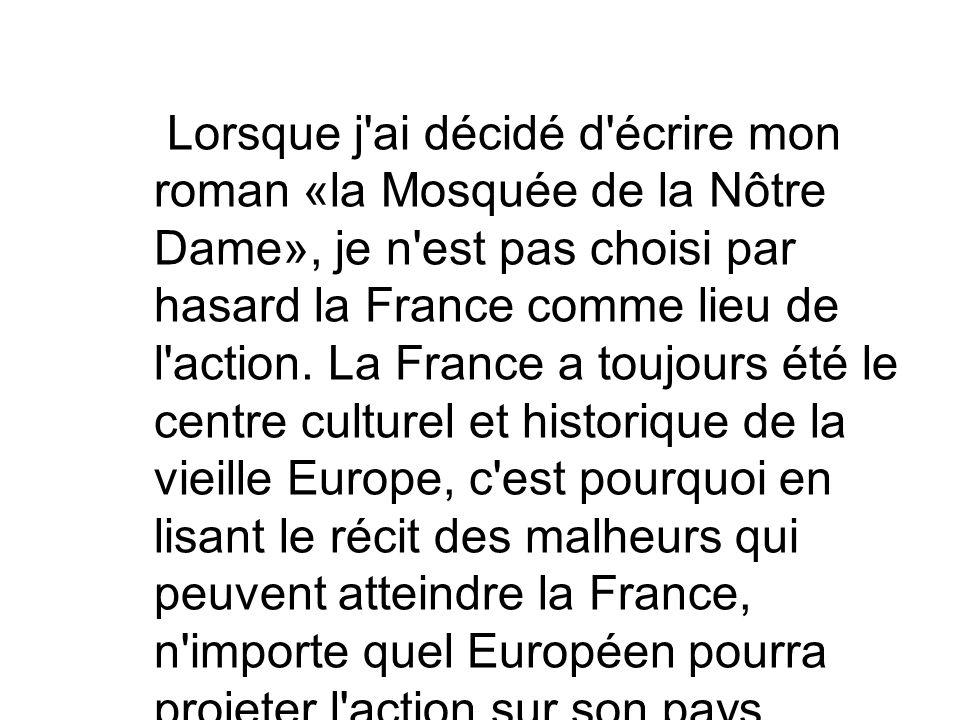 Lorsque j'ai décidé d'écrire mon roman «la Mosquée de la Nôtre Dame», je n'est pas choisi par hasard la France comme lieu de l'action. La France a tou