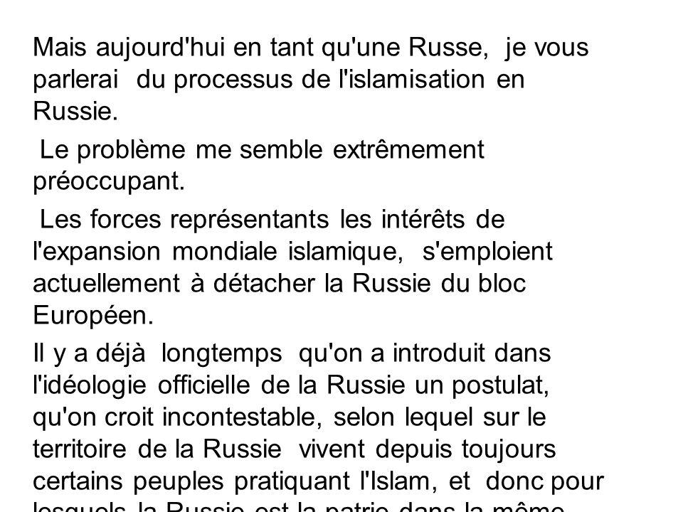 Mais aujourd'hui en tant qu'une Russe, je vous parlerai du processus de l'islamisation en Russie. Le problème me semble extrêmement préoccupant. Les f