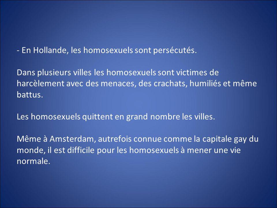 - En Hollande, les homosexuels sont persécutés. Dans plusieurs villes les homosexuels sont victimes de harcèlement avec des menaces, des crachats, hum