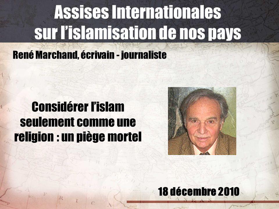 18 décembre 2010 Assises Internationales sur lislamisation de nos pays René Marchand, écrivain - journaliste Considérer lislam seulement comme une rel