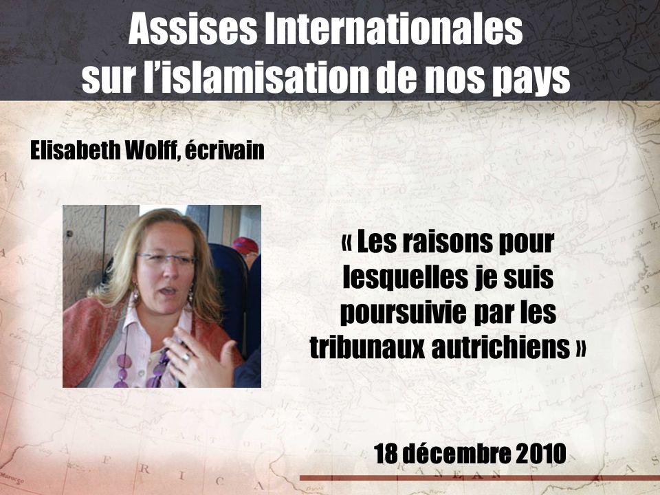 18 décembre 2010 Assises Internationales sur lislamisation de nos pays Elisabeth Wolff, écrivain « Les raisons pour lesquelles je suis poursuivie par