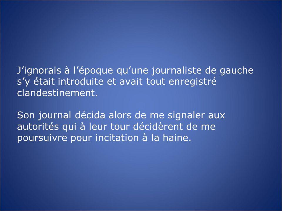 Jignorais à lépoque quune journaliste de gauche sy était introduite et avait tout enregistré clandestinement. Son journal décida alors de me signaler