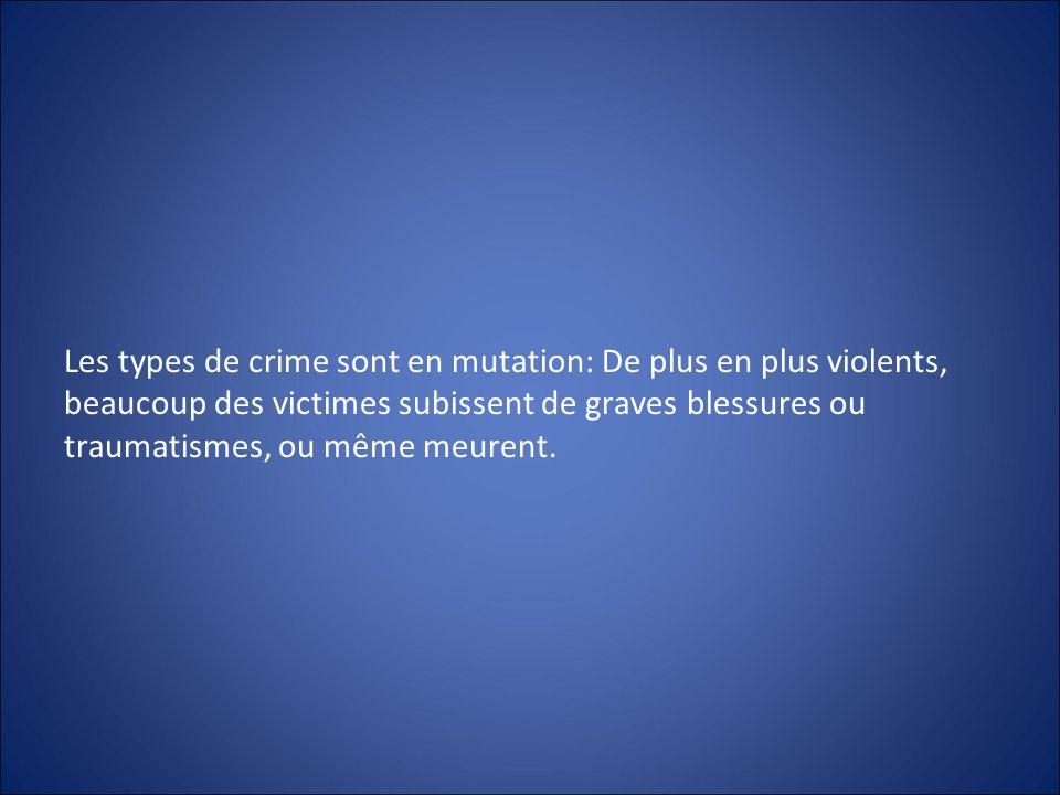 Les types de crime sont en mutation: De plus en plus violents, beaucoup des victimes subissent de graves blessures ou traumatismes, ou même meurent.