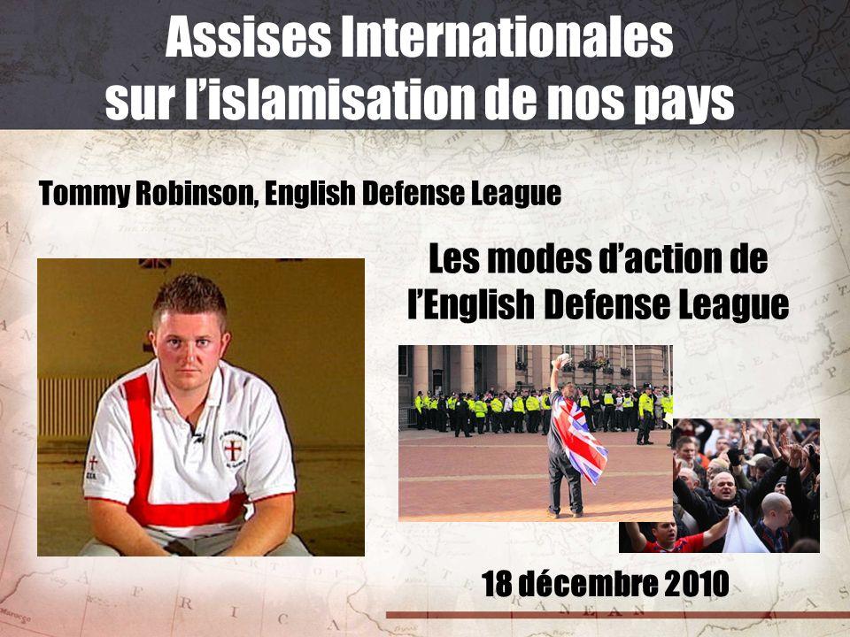 18 décembre 2010 Assises Internationales sur lislamisation de nos pays Tommy Robinson, English Defense League Les modes daction de lEnglish Defense Le