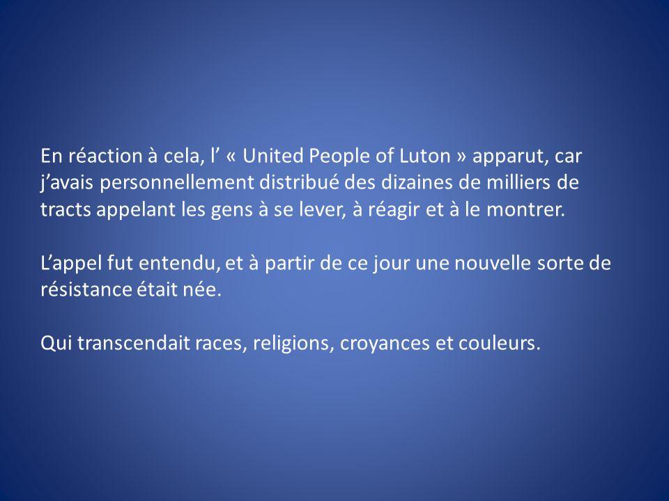En réaction à cela, l « United People of Luton » apparut, car javais personnellement distribué des dizaines de milliers de tracts appelant les gens à