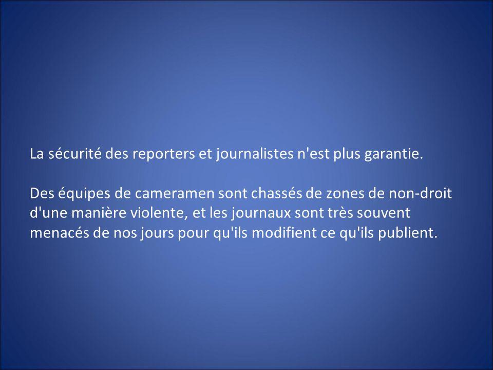 La sécurité des reporters et journalistes n'est plus garantie. Des équipes de cameramen sont chassés de zones de non-droit d'une manière violente, et