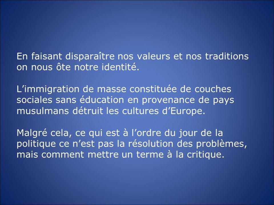 En faisant disparaître nos valeurs et nos traditions on nous ôte notre identité. Limmigration de masse constituée de couches sociales sans éducation e