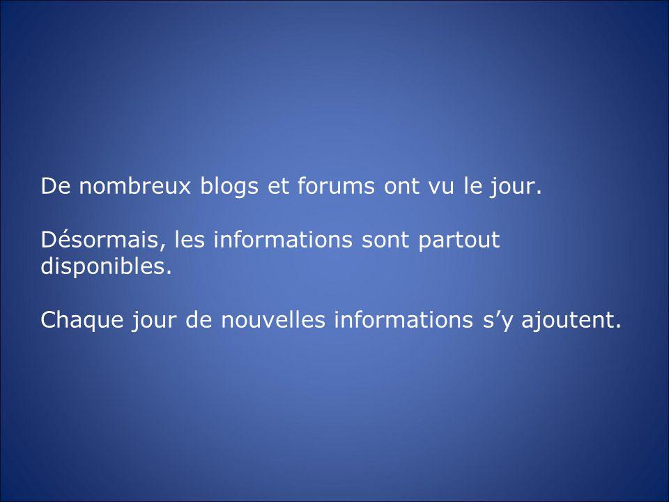 De nombreux blogs et forums ont vu le jour. Désormais, les informations sont partout disponibles. Chaque jour de nouvelles informations sy ajoutent.