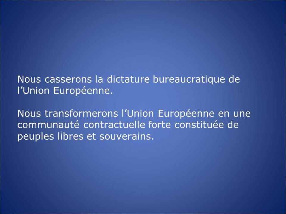 Nous casserons la dictature bureaucratique de lUnion Européenne. Nous transformerons lUnion Européenne en une communauté contractuelle forte constitué