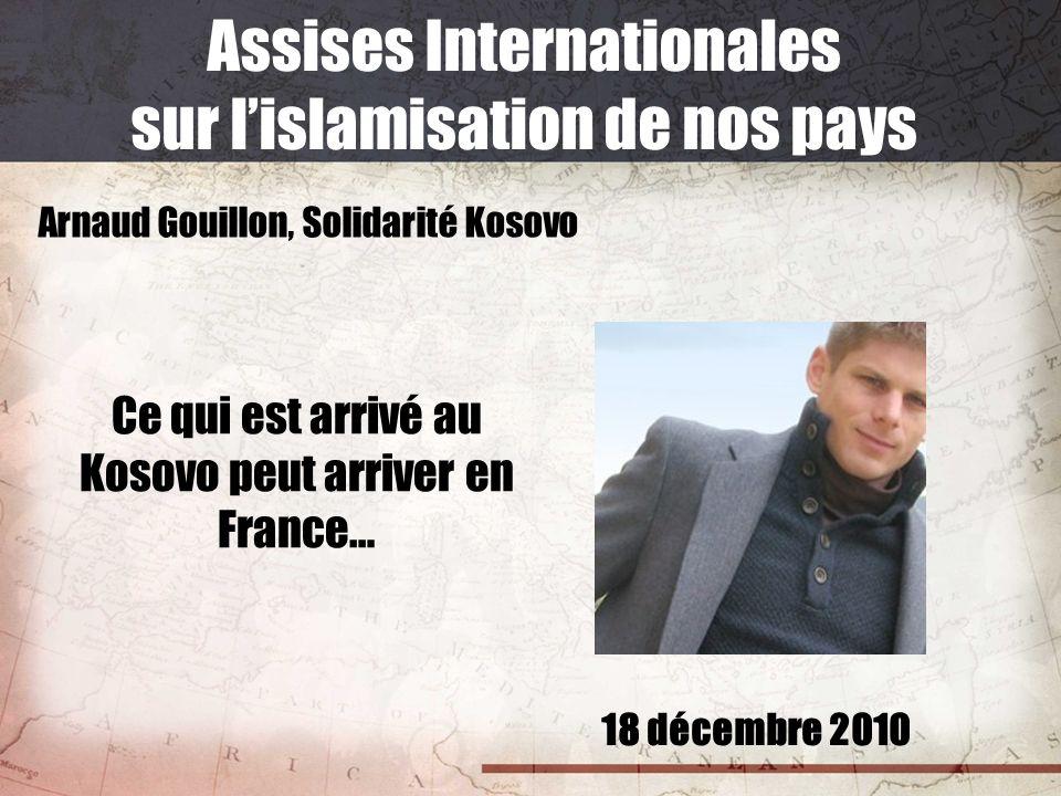 18 décembre 2010 Assises Internationales sur lislamisation de nos pays Arnaud Gouillon, Solidarité Kosovo Ce qui est arrivé au Kosovo peut arriver en