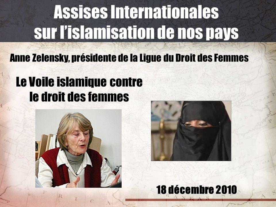 18 décembre 2010 Assises Internationales sur lislamisation de nos pays Anne Zelensky, présidente de la Ligue du Droit des Femmes Le Voile islamique co