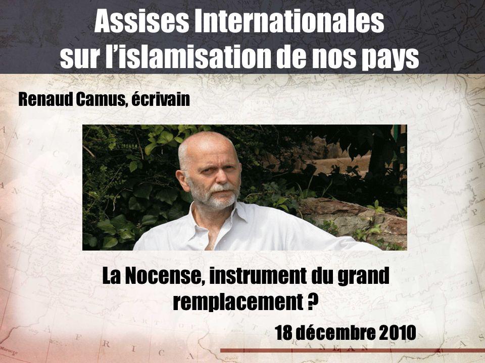 18 décembre 2010 Assises Internationales sur lislamisation de nos pays Renaud Camus, écrivain La Nocense, instrument du grand remplacement ?