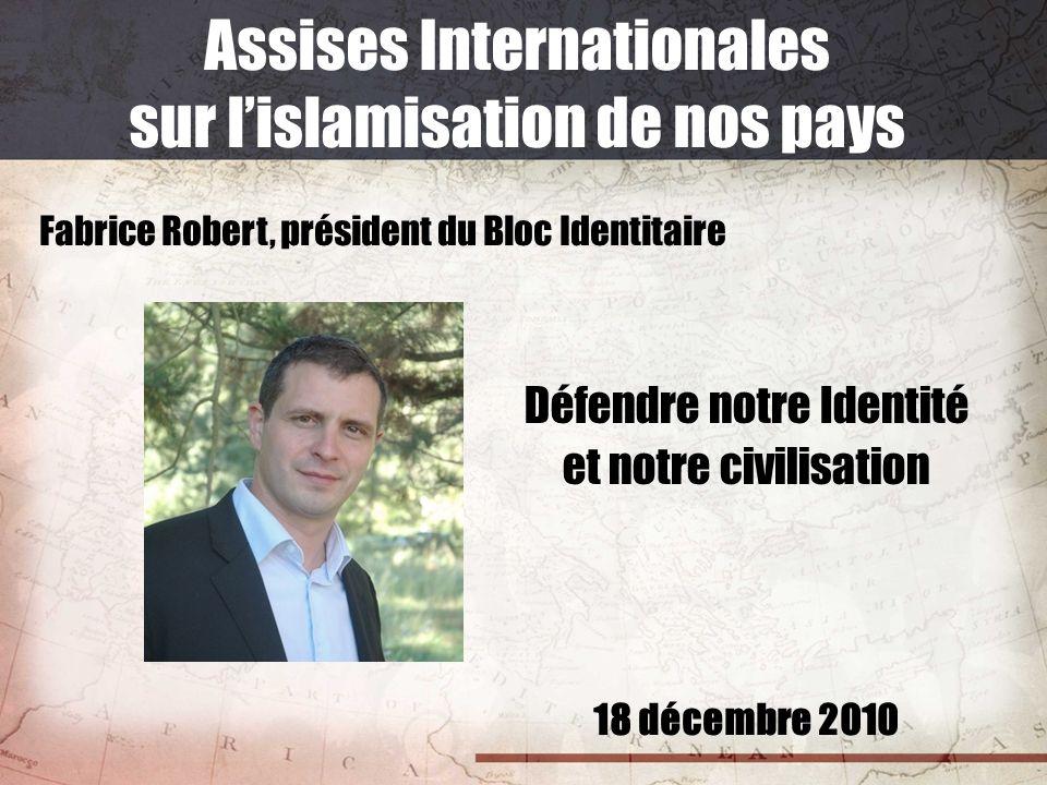 18 décembre 2010 Assises Internationales sur lislamisation de nos pays Fabrice Robert, président du Bloc Identitaire Défendre notre Identité et notre