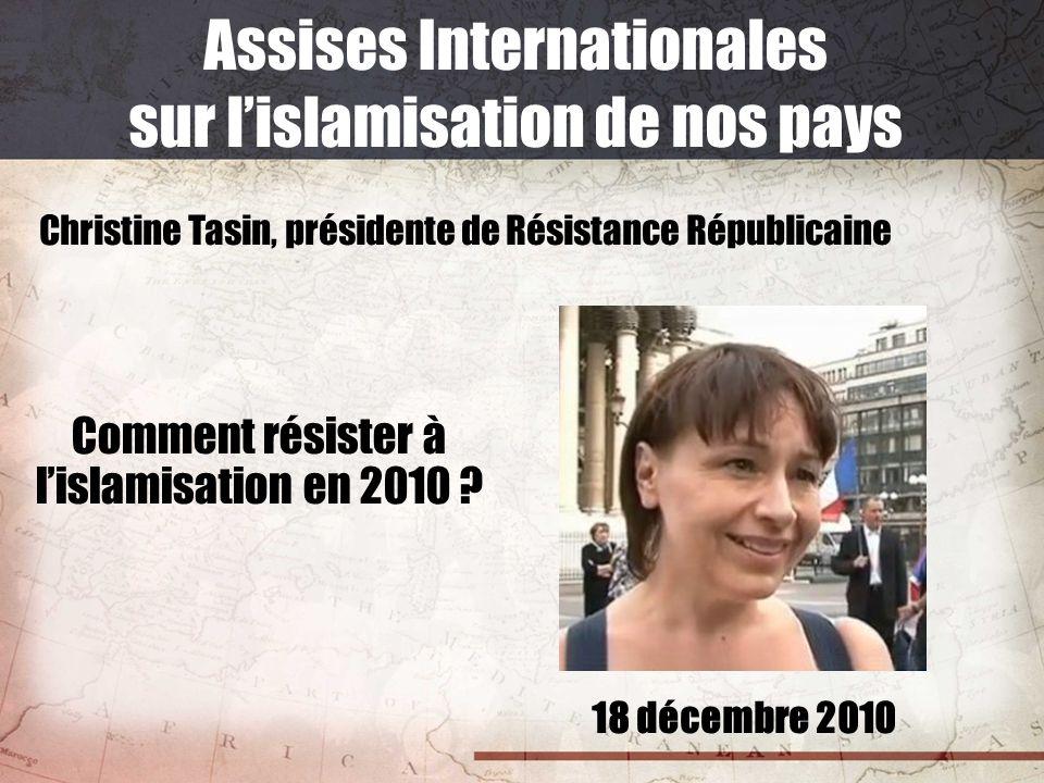 18 décembre 2010 Assises Internationales sur lislamisation de nos pays Christine Tasin, présidente de Résistance Républicaine Comment résister à lisla