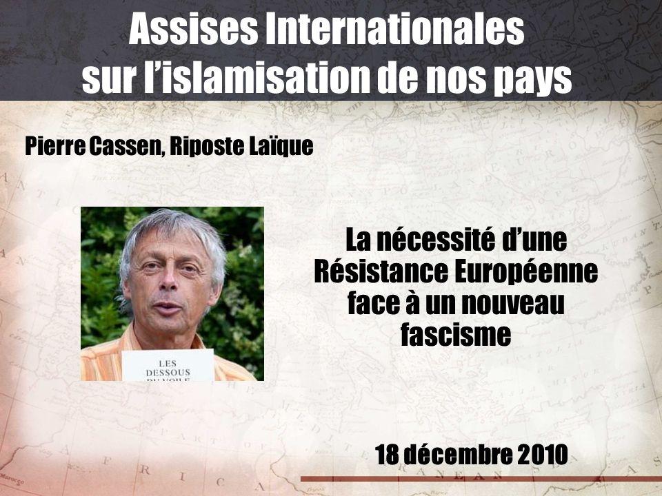 18 décembre 2010 Assises Internationales sur lislamisation de nos pays Pierre Cassen, Riposte Laïque La nécessité dune Résistance Européenne face à un