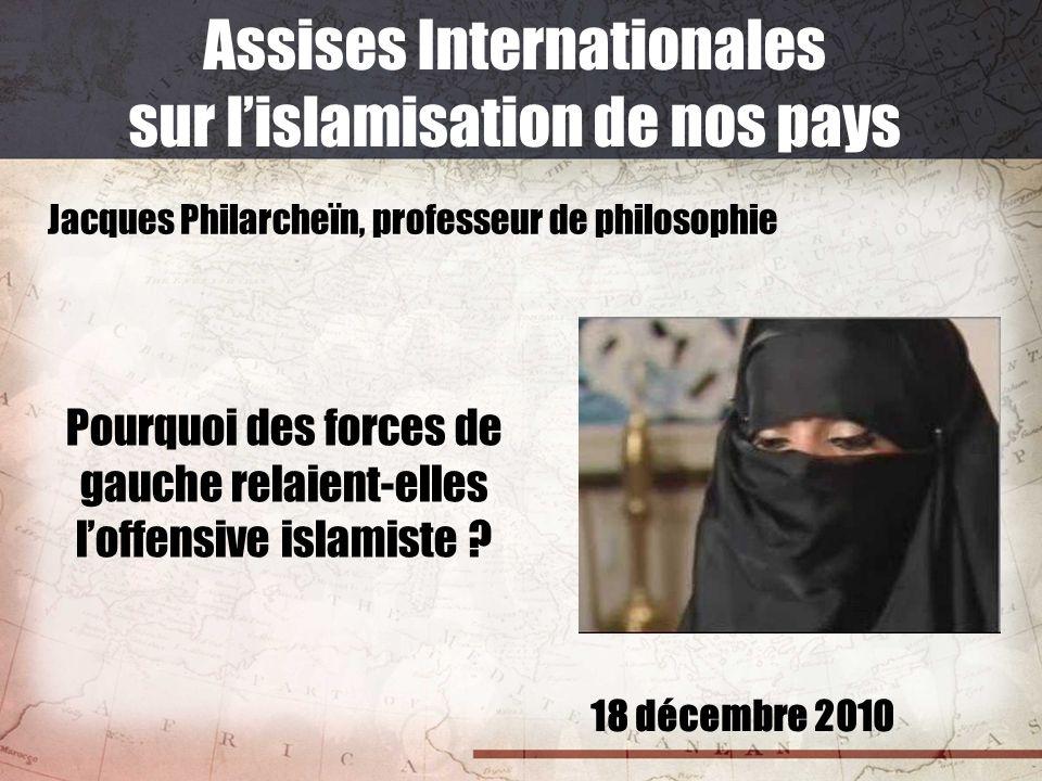 18 décembre 2010 Assises Internationales sur lislamisation de nos pays Jacques Philarcheïn, professeur de philosophie Pourquoi des forces de gauche re