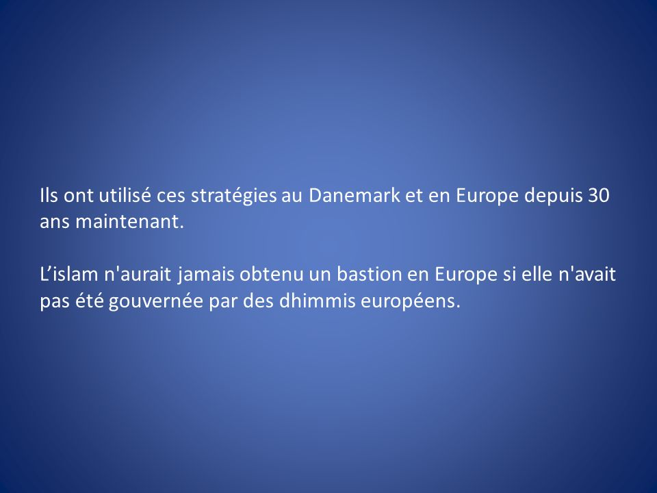 Ils ont utilisé ces stratégies au Danemark et en Europe depuis 30 ans maintenant. Lislam n'aurait jamais obtenu un bastion en Europe si elle n'avait p