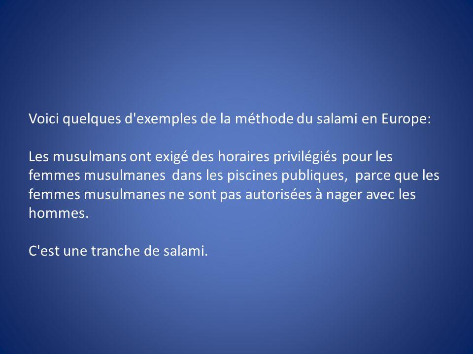 Voici quelques d'exemples de la méthode du salami en Europe: Les musulmans ont exigé des horaires privilégiés pour les femmes musulmanes dans les pisc