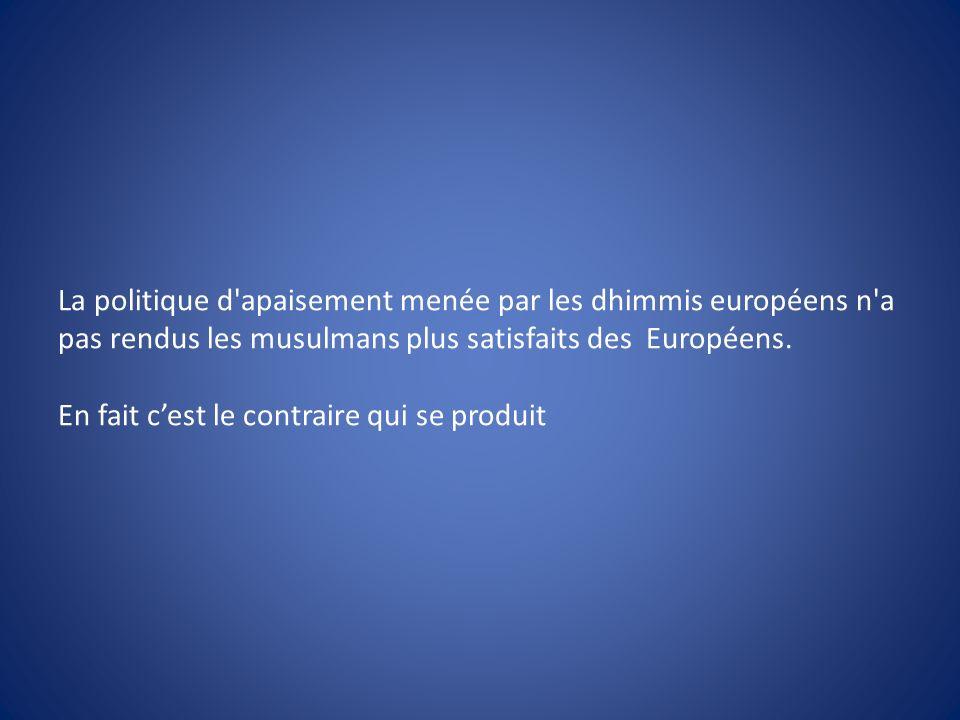 La politique d'apaisement menée par les dhimmis européens n'a pas rendus les musulmans plus satisfaits des Européens. En fait cest le contraire qui se