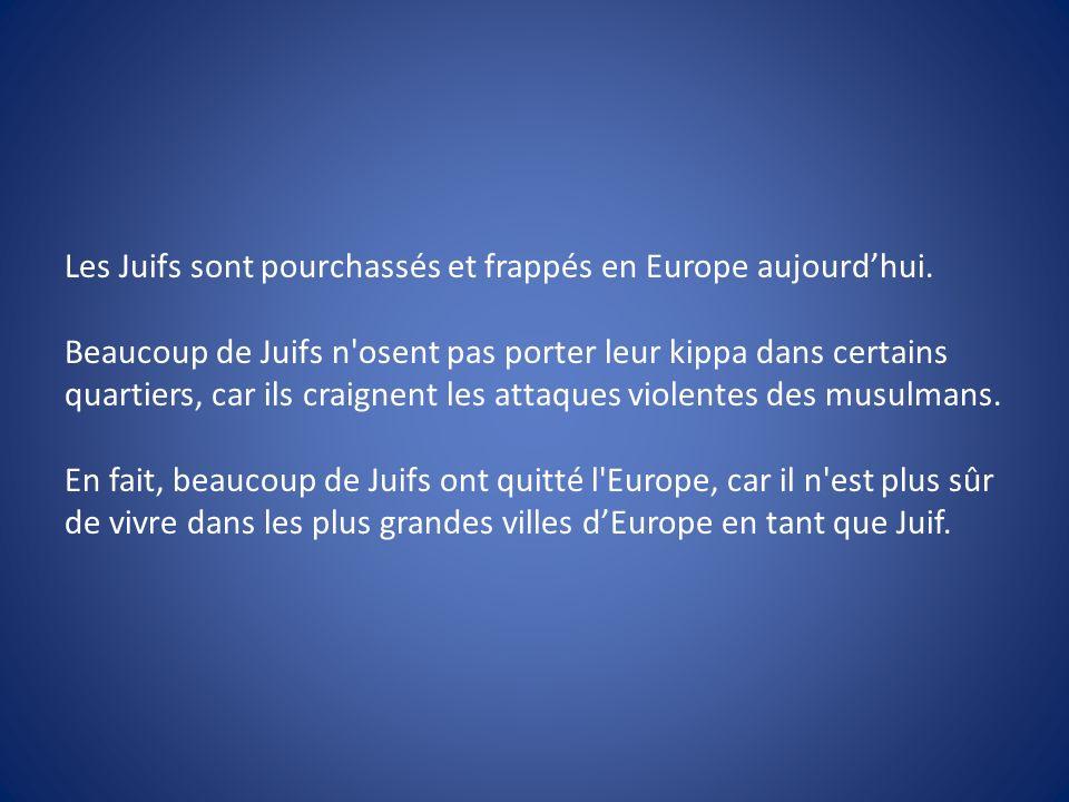 Les Juifs sont pourchassés et frappés en Europe aujourdhui. Beaucoup de Juifs n'osent pas porter leur kippa dans certains quartiers, car ils craignent