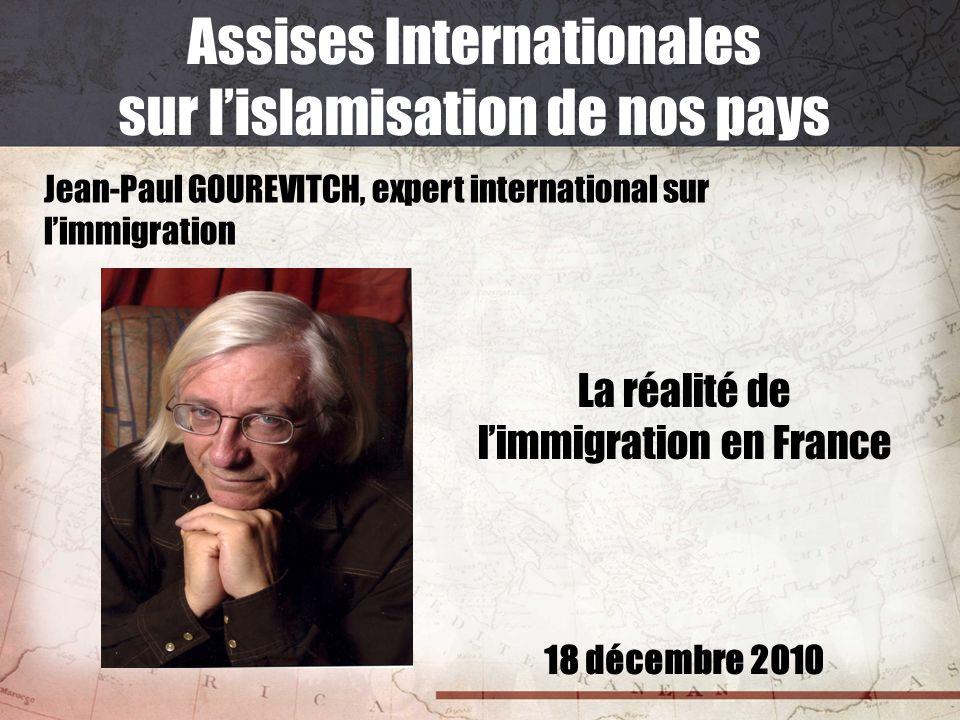 18 décembre 2010 Assises Internationales sur lislamisation de nos pays Jean-Paul GOUREVITCH, expert international sur limmigration La réalité de limmi