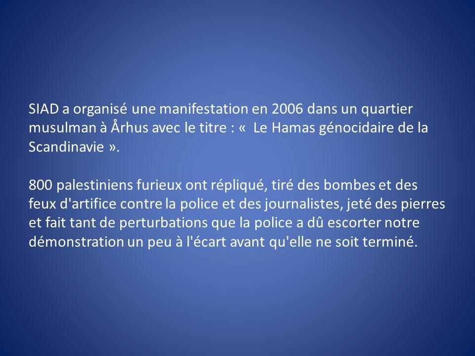 SIAD a organisé une manifestation en 2006 dans un quartier musulman à Århus avec le titre : « Le Hamas génocidaire de la Scandinavie ». 800 palestinie