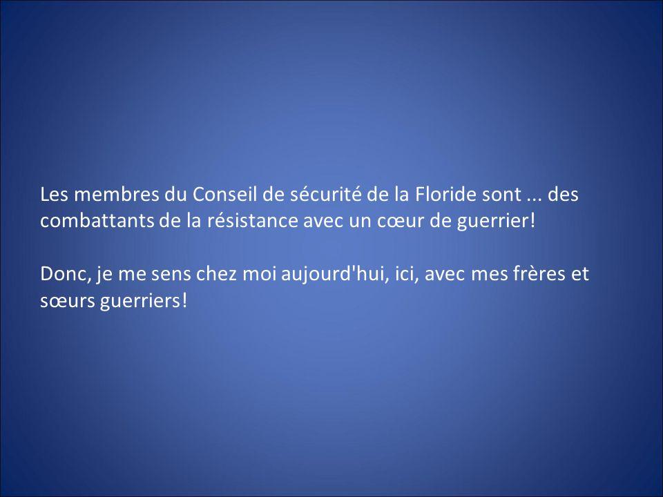 Les membres du Conseil de sécurité de la Floride sont... des combattants de la résistance avec un cœur de guerrier! Donc, je me sens chez moi aujourd'