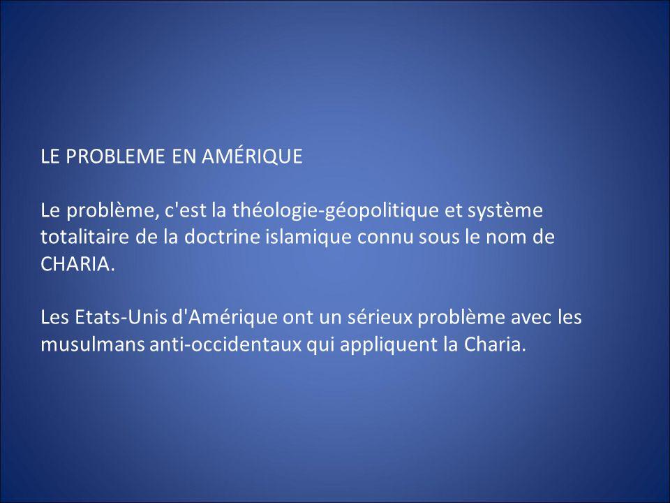 LE PROBLEME EN AMÉRIQUE Le problème, c'est la théologie-géopolitique et système totalitaire de la doctrine islamique connu sous le nom de CHARIA. Les