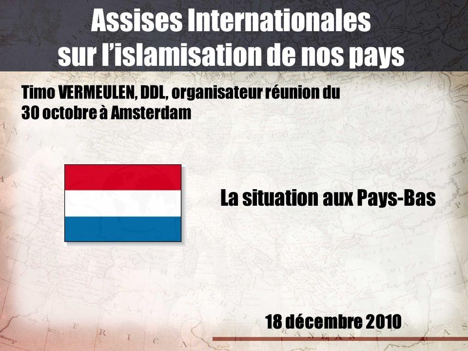 18 décembre 2010 Assises Internationales sur lislamisation de nos pays Timo VERMEULEN, DDL, organisateur réunion du 30 octobre à Amsterdam La situatio