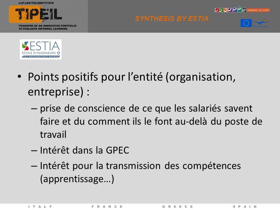 SYNTHESIS BY ESTIA Points positifs pour lentité (organisation, entreprise) : – prise de conscience de ce que les salariés savent faire et du comment ils le font au-delà du poste de travail – Intérêt dans la GPEC – Intérêt pour la transmission des compétences (apprentissage…)