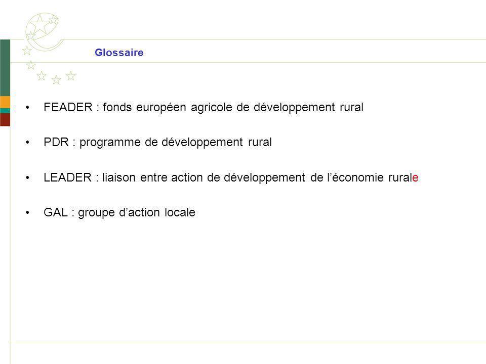 Glossaire FEADER : fonds européen agricole de développement rural PDR : programme de développement rural LEADER : liaison entre action de développemen