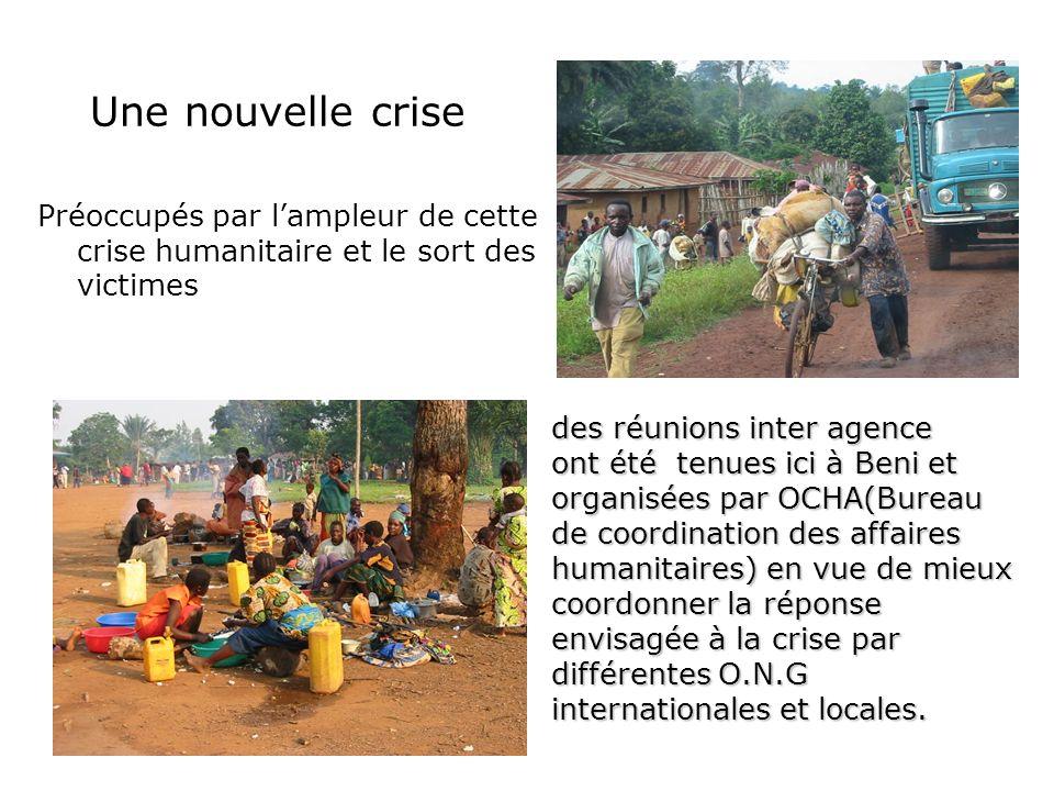 Une nouvelle crise Préoccupés par lampleur de cette crise humanitaire et le sort des victimes des réunions inter agence ont été tenues ici à Beni et o