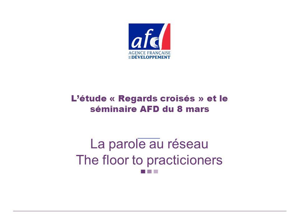 Létude « Regards croisés » et le séminaire AFD du 8 mars La parole au réseau The floor to practicioners