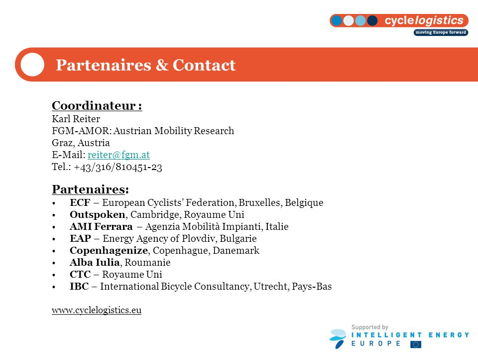 Partenaires & Contact Coordinateur : Karl Reiter FGM-AMOR: Austrian Mobility Research Graz, Austria E-Mail: reiter@fgm.atreiter@fgm.at Tel.: +43/316/810451-23 Partenaires: ECF – European Cyclists Federation, Bruxelles, Belgique Outspoken, Cambridge, Royaume Uni AMI Ferrara – Agenzia Mobilità Impianti, Italie EAP – Energy Agency of Plovdiv, Bulgarie Copenhagenize, Copenhague, Danemark Alba Iulia, Roumanie CTC – Royaume Uni IBC – International Bicycle Consultancy, Utrecht, Pays-Bas www.cyclelogistics.eu