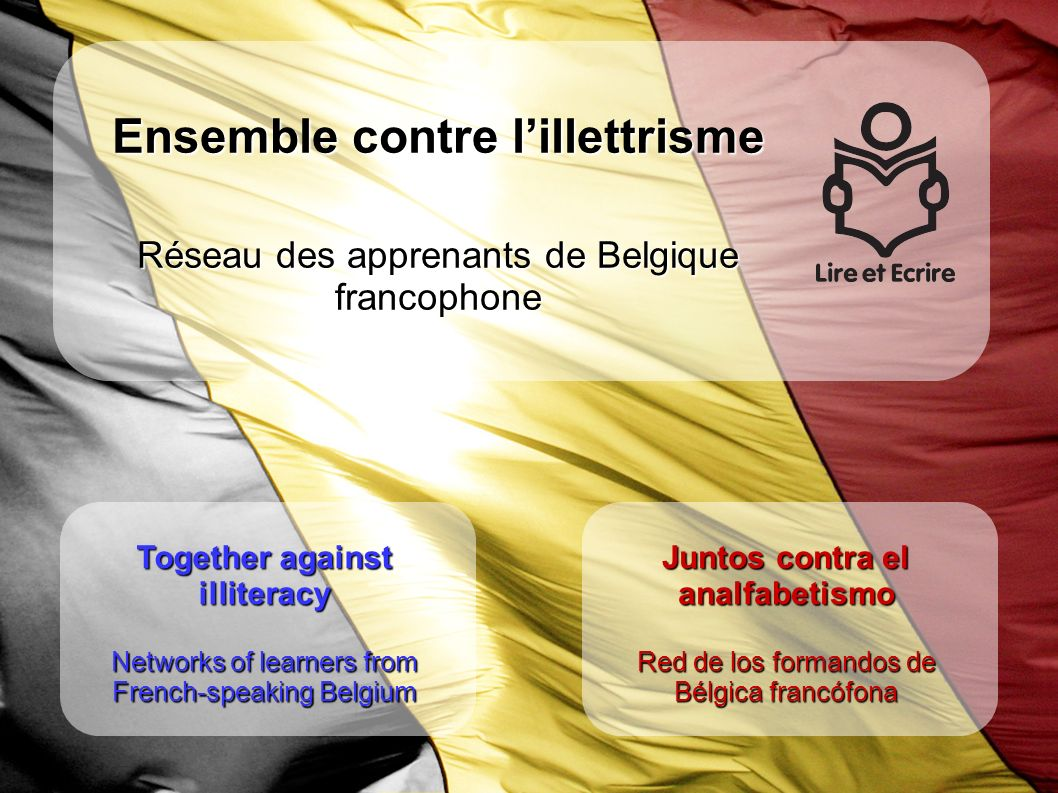 Together against illiteracy Networks of learners from French-speaking Belgium Juntos contra el analfabetismo Red de los formandos de Bélgica francófona Ensemble contre lillettrisme Réseau des apprenants de Belgique francophone