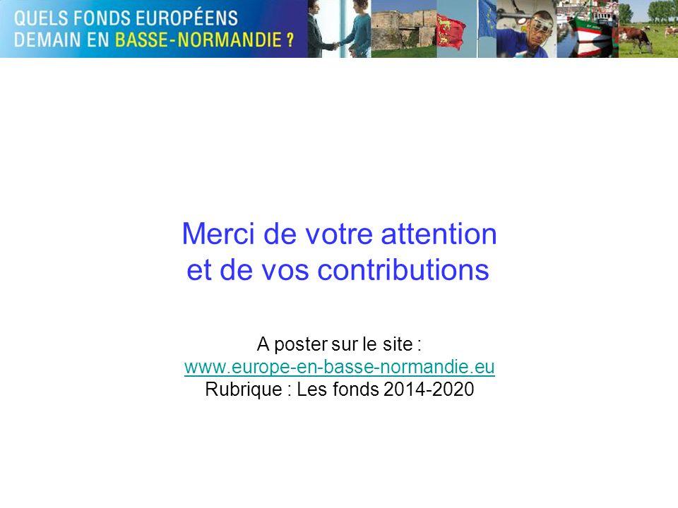 Merci de votre attention et de vos contributions A poster sur le site : www.europe-en-basse-normandie.eu Rubrique : Les fonds 2014-2020
