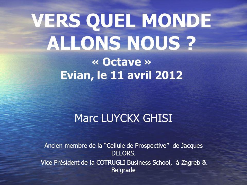 VERS QUEL MONDE ALLONS NOUS ? « Octave » Evian, le 11 avril 2012 Marc LUYCKX GHISI Ancien membre de la Cellule de Prospective de Jacques DELORS. Vice