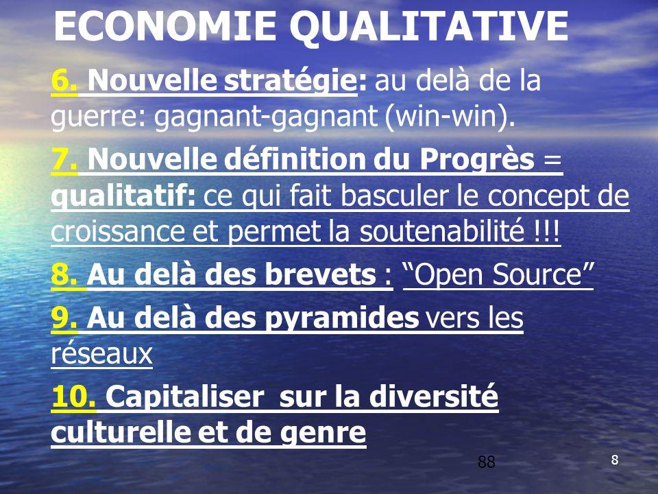 8 ECONOMIE QUALITATIVE 6. Nouvelle stratégie: au delà de la guerre: gagnant-gagnant (win-win). 7. Nouvelle définition du Progrès = qualitatif: ce qui